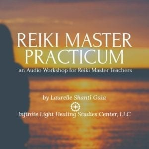 Reiki Master Practicum by Laurelle Gaia Infinite Light Healing Studies Center, LLC